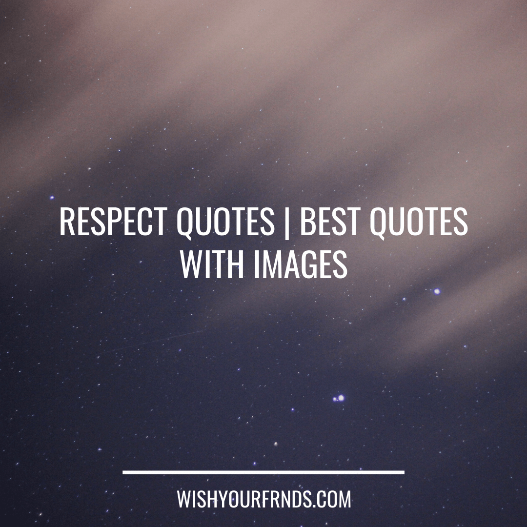 90 Best Respect Quotes Best Quotes With Images Wish Your Friends